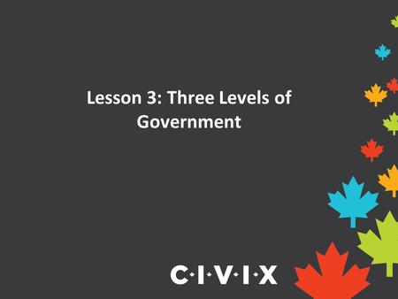 Lesson 3: Three Levels of Government. Three Levels of Government Canada is a very large country with lots of people and different needs and interests.