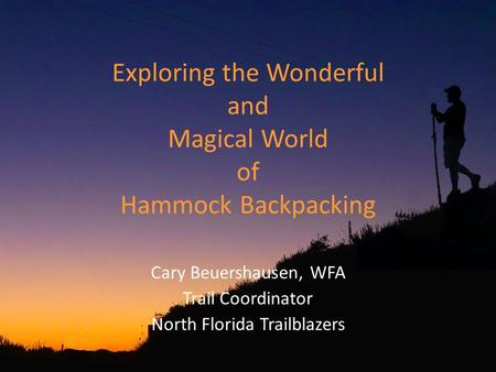 Exploring the Wonderful and Magical World of Hammock Backpacking Cary Beuershausen, WFA Trail Coordinator North Florida Trailblazers.
