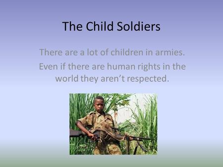 The Child Soldiers There are a lot of children in armies. Even if there are human rights in the world they aren't respected.