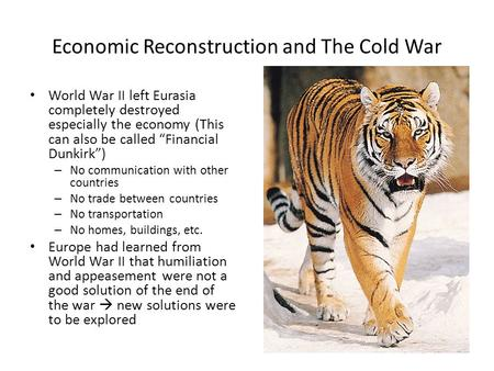 "Economic Reconstruction and The Cold War World War II left Eurasia completely destroyed especially the economy (This can also be called ""Financial Dunkirk"")"