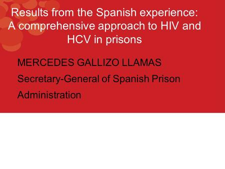 Results from the Spanish experience: A comprehensive approach to HIV and HCV in prisons MERCEDES GALLIZO LLAMAS Secretary-General of Spanish Prison Administration.