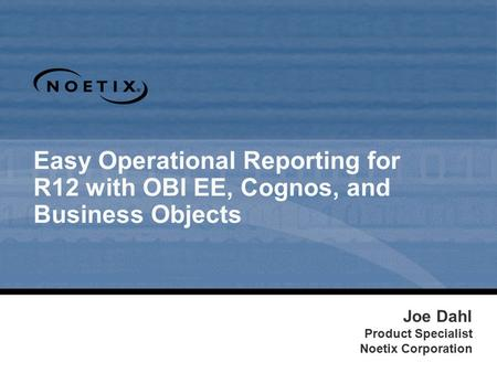 Easy Operational Reporting for R12 with OBI EE, Cognos, and Business Objects Joe Dahl Product Specialist Noetix Corporation.