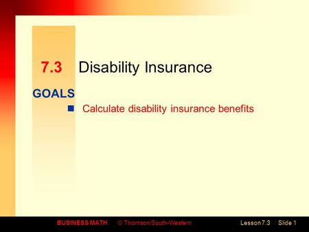 GOALS BUSINESS MATH© Thomson/South-WesternLesson 7.3Slide 1 7.3Disability Insurance Calculate disability insurance benefits.
