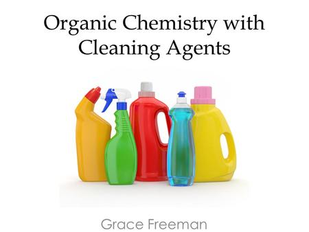 Organic Chemistry with Cleaning Agents Grace Freeman.