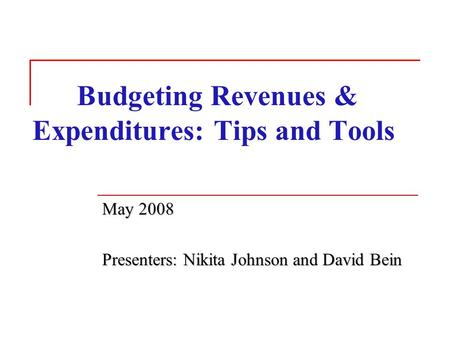 Budgeting Revenues & Expenditures: Tips and Tools May 2008 Presenters: Nikita Johnson and David Bein.