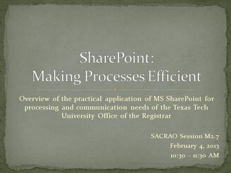 Overview of the practical application of MS SharePoint for processing and communication needs of the Texas Tech University Office of the Registrar SACRAO.