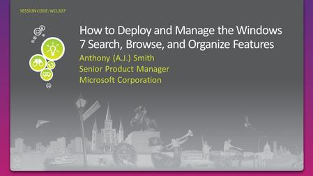 Anthony (A.J.) Smith Senior Product Manager Microsoft Corporation SESSION CODE: WCL307.