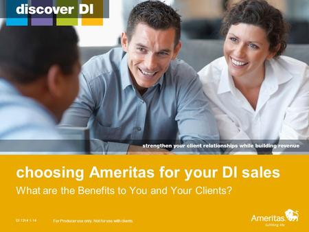 Choosing Ameritas for your DI sales What are the Benefits to You and Your Clients? DI 1314 1-14 For Producer use only. Not for use with clients.