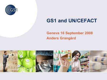 GS1 and UN/CEFACT Geneva 16 September 2008 Anders Grangård.