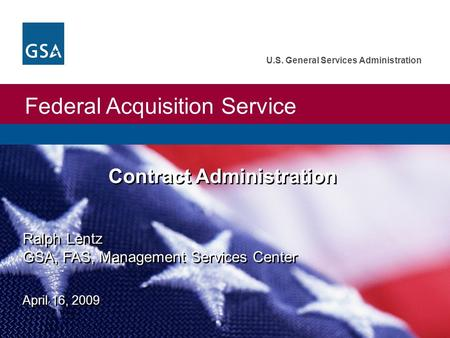 Federal Acquisition Service U.S. General Services Administration Ralph Lentz GSA, FAS, Management Services Center April 16, 2009 Contract Administration.