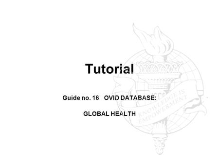 Tutorial Guide no. 16 OVID DATABASE: GLOBAL HEALTH.
