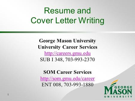 1 Resume and Cover Letter Writing George Mason University University Career Services  SUB I 348, 703-993-2370.