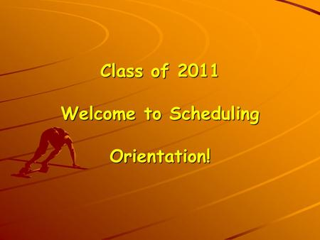 Class of 2011 Welcome to Scheduling Orientation!.