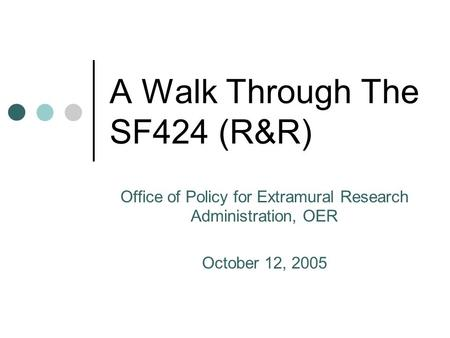 A Walk Through The SF424 (R&R) Office of Policy for Extramural Research Administration, OER October 12, 2005.