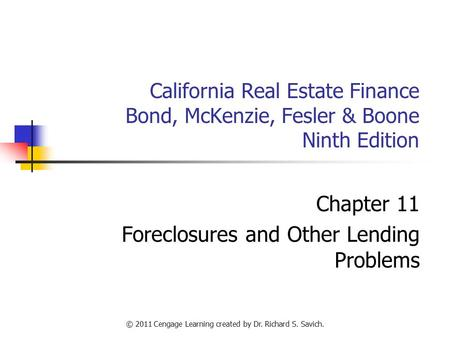 © 2011 Cengage Learning created by Dr. Richard S. Savich. California Real Estate Finance Bond, McKenzie, Fesler & Boone Ninth Edition Chapter 11 Foreclosures.