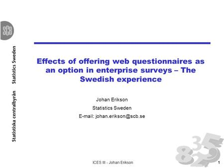 ICES III - Johan Erikson1 Effects of offering web questionnaires as an option in enterprise surveys – The Swedish experience Johan Erikson Statistics Sweden.