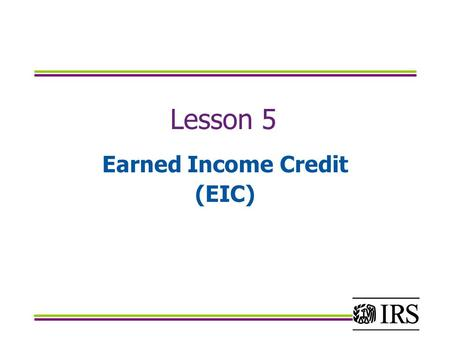 Lesson 5 Earned Income Credit (EIC). Objectives Determine which taxpayers are eligible for the earned income credit using Publication 4012 and Form 13614.