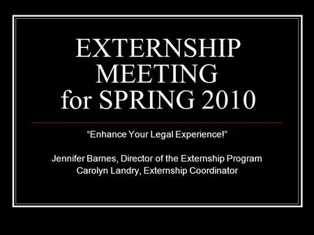 "EXTERNSHIP MEETING for SPRING 2010 ""Enhance Your Legal Experience!"" Jennifer Barnes, Director of the Externship Program Carolyn Landry, Externship Coordinator."