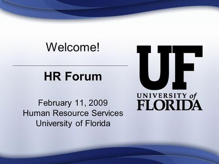 Welcome! HR Forum February 11, 2009 Human Resource Services University of Florida.