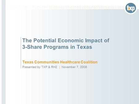 The Potential Economic Impact of 3-Share Programs in Texas Texas Communities Healthcare Coalition Presented by TXP & RH2 | November 7, 2008.