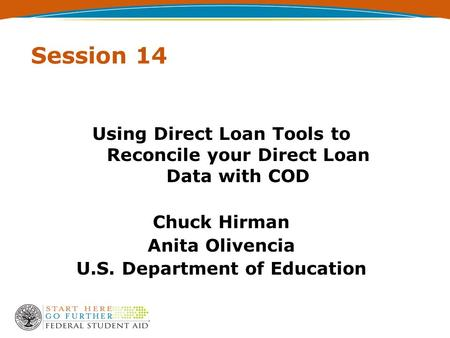 Session 14 Using Direct Loan Tools to Reconcile your Direct Loan Data with COD Chuck Hirman Anita Olivencia U.S. Department of Education.