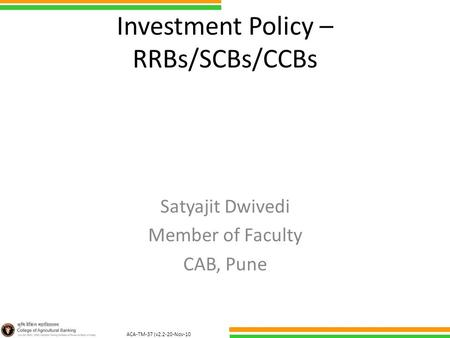 ACA-TM-37 (v2.2-20-Nov-10 ) Investment Policy – RRBs/SCBs/CCBs Satyajit Dwivedi Member of Faculty CAB, Pune.