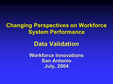 Changing Perspectives on Workforce System Performance Data Validation Workforce Innovations San Antonio July, 2004.