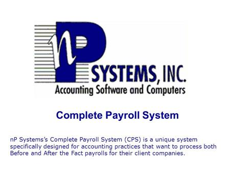 Complete Payroll System nP Systems's Complete Payroll System (CPS) is a unique system specifically designed for accounting practices that want to process.