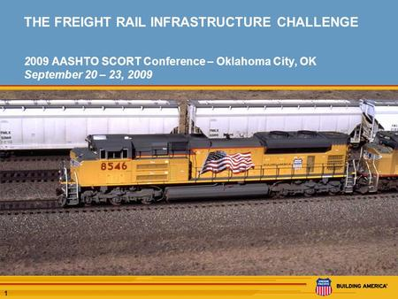 1 THE FREIGHT RAIL INFRASTRUCTURE CHALLENGE 2009 AASHTO SCORT Conference – Oklahoma City, OK September 20 – 23, 2009.