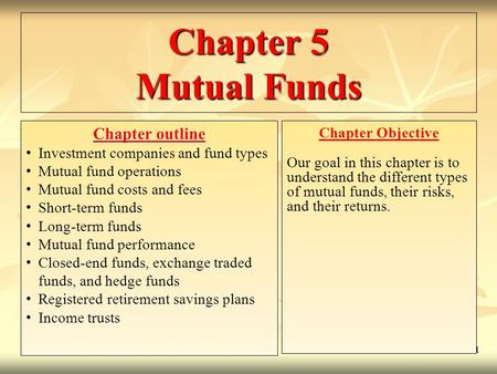 11- 1 Chapter 5 <strong>Mutual</strong> <strong>Funds</strong> Chapter outline Investment companies and <strong>fund</strong> types <strong>Mutual</strong> <strong>fund</strong> operations <strong>Mutual</strong> <strong>fund</strong> costs and fees Short-term <strong>funds</strong> Long-term.