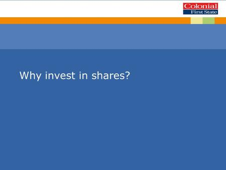 Why invest in shares?. This presentation is given by a representative of Colonial First State Investments Limited AFS License 232468 (Colonial First State).