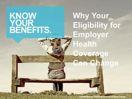 Why Your Eligibility for Employer Health Coverage Can Change Presented by Touchstone Consulting Group © 2014 Zywave, Inc. All rights reserved.