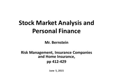 Stock Market Analysis and Personal Finance Mr. Bernstein Risk Management, Insurance Companies and Home Insurance, pp 412-429 June 5, 2015.