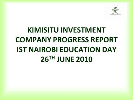 KIMISITU INVESTMENT COMPANY PROGRESS REPORT IST NAIROBI EDUCATION DAY 26 TH JUNE 2010.