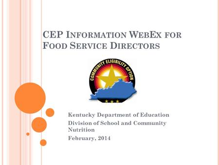 CEP I NFORMATION W EB E X FOR F OOD S ERVICE D IRECTORS Kentucky Department of Education Division of School and Community Nutrition February, 2014.