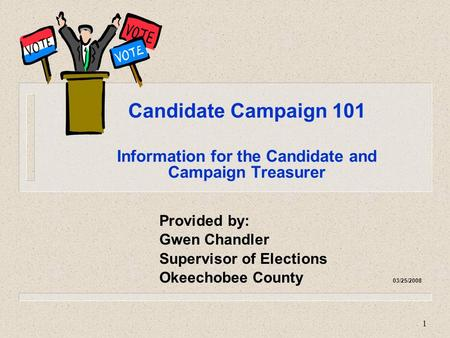 1 Candidate Campaign 101 Information for the Candidate and Campaign Treasurer Provided by: Gwen Chandler Supervisor of Elections Okeechobee County 03/25/2008.