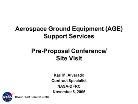 Aerospace Ground Equipment (AGE) Support Services Pre-Proposal Conference/ Site Visit Kari M. Alvarado Contract Specialist NASA-DFRC November 8, 2006 Dryden.