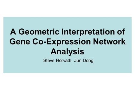 A Geometric Interpretation of Gene Co-Expression Network Analysis Steve Horvath, Jun Dong.