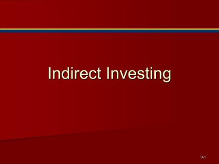 3-1 Indirect Investing. 3-2 Indirect Investing Alternative to direct investment in or ownership of securities Alternative to direct investment in or ownership.