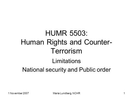 1 November 2007Maria Lundberg, NCHR1 HUMR 5503: Human Rights and Counter- Terrorism Limitations National security and Public order.