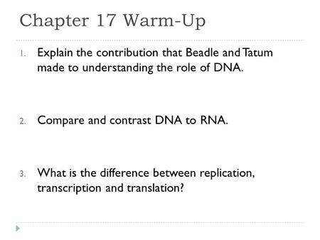 Chapter 17 Warm-Up 1. Explain the contribution that Beadle and Tatum made to understanding the role of DNA. 2. Compare and contrast DNA to RNA. 3. What.
