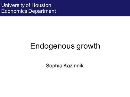 Endogenous growth Sophia Kazinnik University of Houston Economics Department.