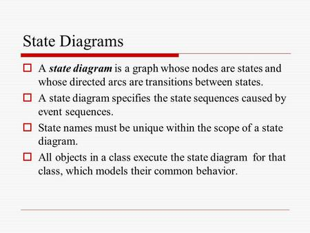 State Diagrams A state diagram is a graph whose nodes are states and whose directed arcs are transitions between states. A state diagram specifies the.
