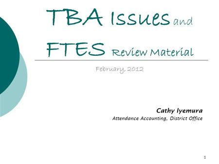 1 TBA Issues and FTES Review Material February, 2012 Cathy Iyemura Attendance Accounting, District Office.