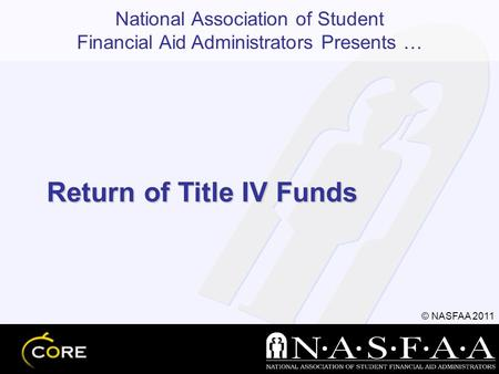 National Association of Student Financial Aid Administrators Presents … © NASFAA 2011 Return of Title IV Funds.