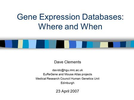Gene Expression Databases: Where and When Dave Clements EuReGene and Mouse Atlas projects Medical Research Council Human Genetics.