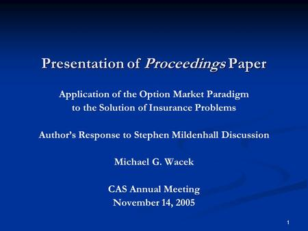 1 Presentation of Proceedings Paper Application of the Option Market Paradigm to the Solution of Insurance Problems Author's Response to Stephen Mildenhall.