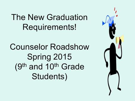 The New Graduation Requirements! Counselor Roadshow Spring 2015 (9 th and 10 th Grade Students)