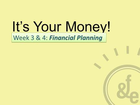 It's Your Money! Week 3 & 4: Financial Planning. What is Financial Planning? A PROCESS not an event Balances today's needs with goals for the future Analysis,