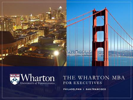 THE WHARTON MBA FOR EXECUTIVES PHILADELPHIA I SAN FRANCISCO.